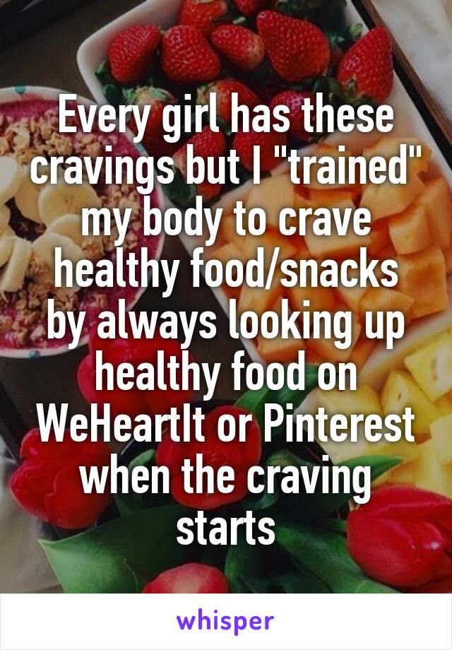 """Every girl has these cravings but I """"trained"""" my body to crave healthy food/snacks by always looking up healthy food on WeHeartIt or Pinterest when the craving starts"""