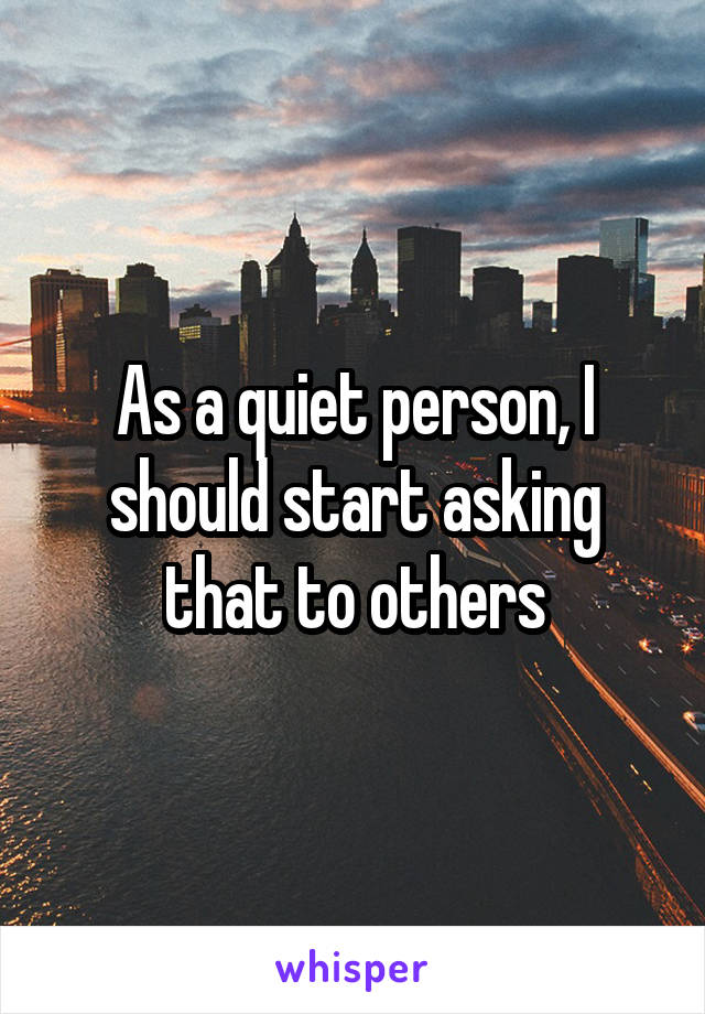 As a quiet person, I should start asking that to others