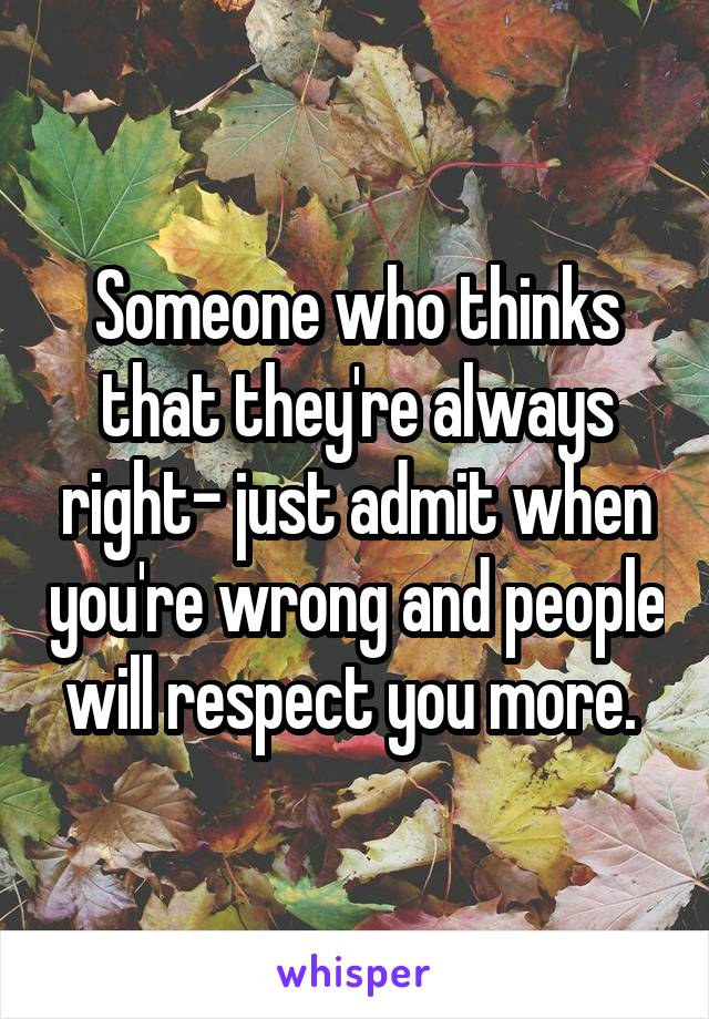 Someone who thinks that they're always right- just admit when you're wrong and people will respect you more.