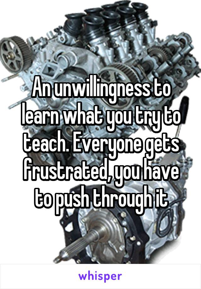 An unwillingness to learn what you try to teach. Everyone gets frustrated, you have to push through it
