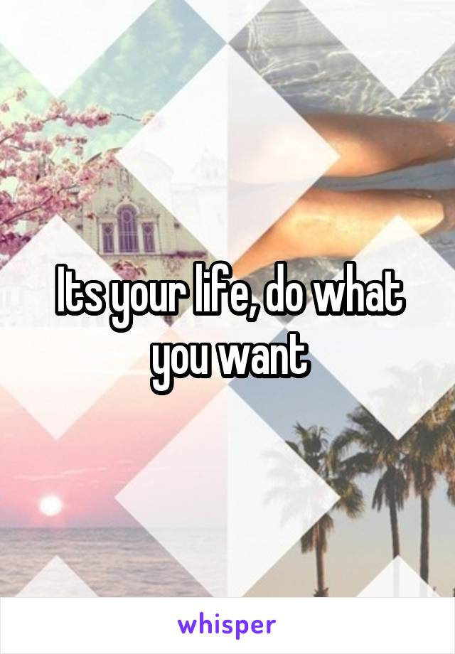 Its your life, do what you want