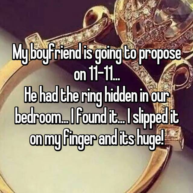 My boyfriend is going to propose on 11-11... He had the ring hidden in our bedroom... I found it... I slipped it on my finger and its huge!