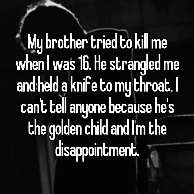 My brother tried to kill me when I was 16. He strangled me and held a knife to my throat. I can't tell anyone because he's the golden child and I'm the disappointment.