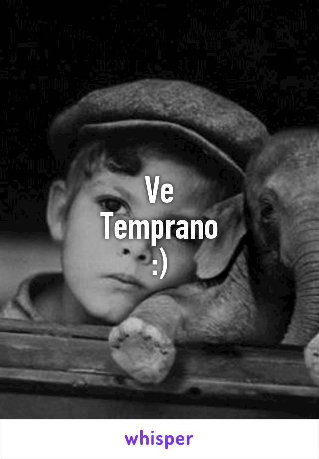 Ve Temprano :)