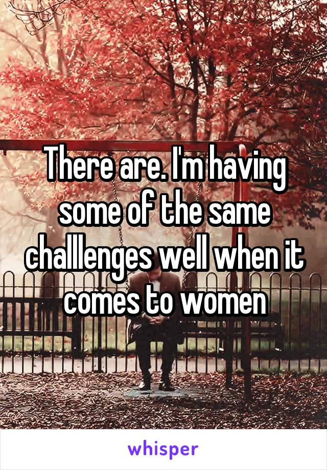 There are. I'm having some of the same challlenges well when it comes to women