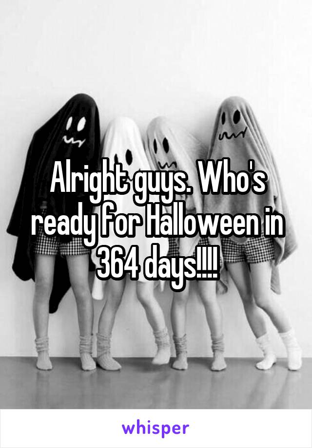 Alright guys. Who's ready for Halloween in 364 days!!!!