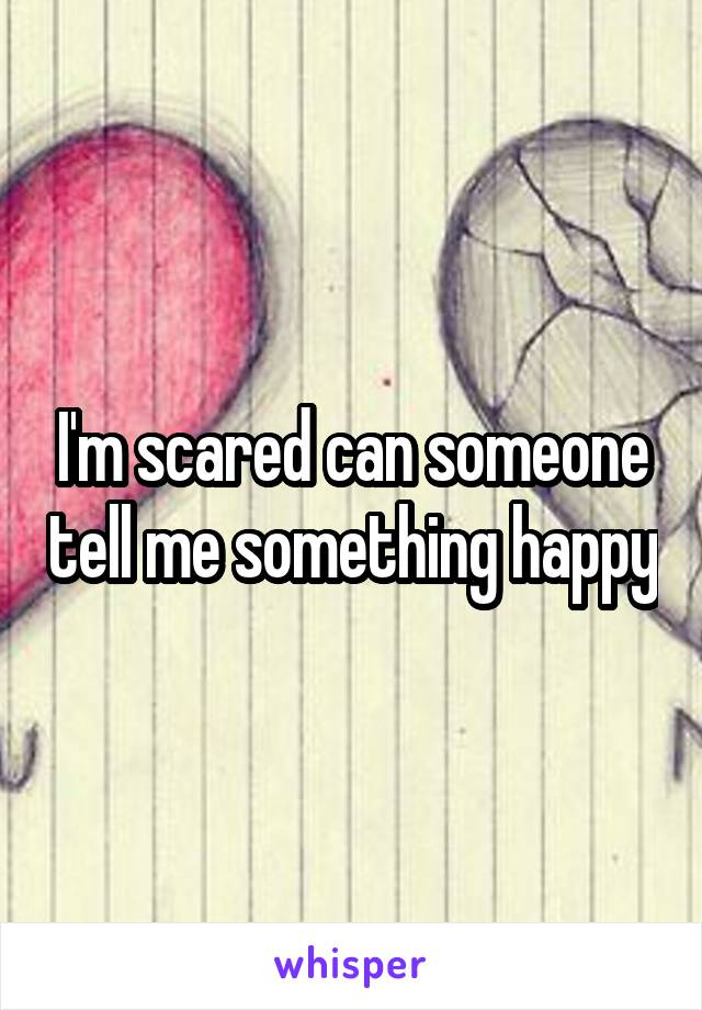 I'm scared can someone tell me something happy