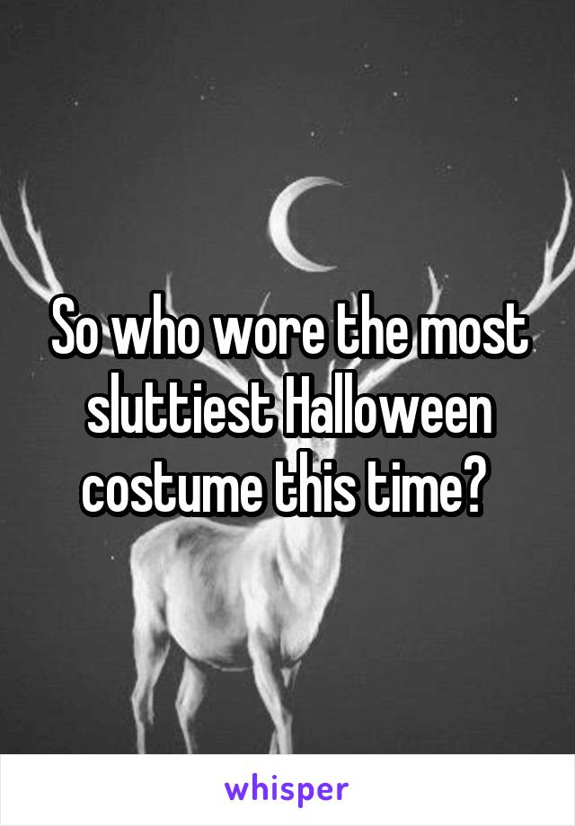 So who wore the most sluttiest Halloween costume this time?