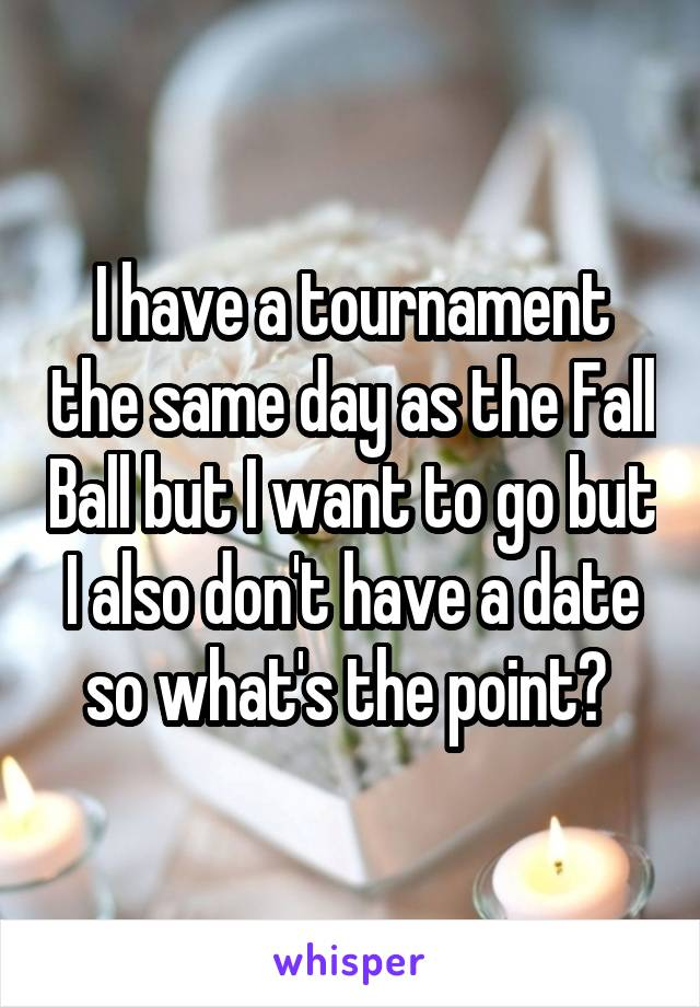 I have a tournament the same day as the Fall Ball but I want to go but I also don't have a date so what's the point?