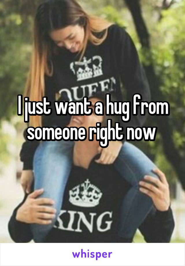 I just want a hug from someone right now