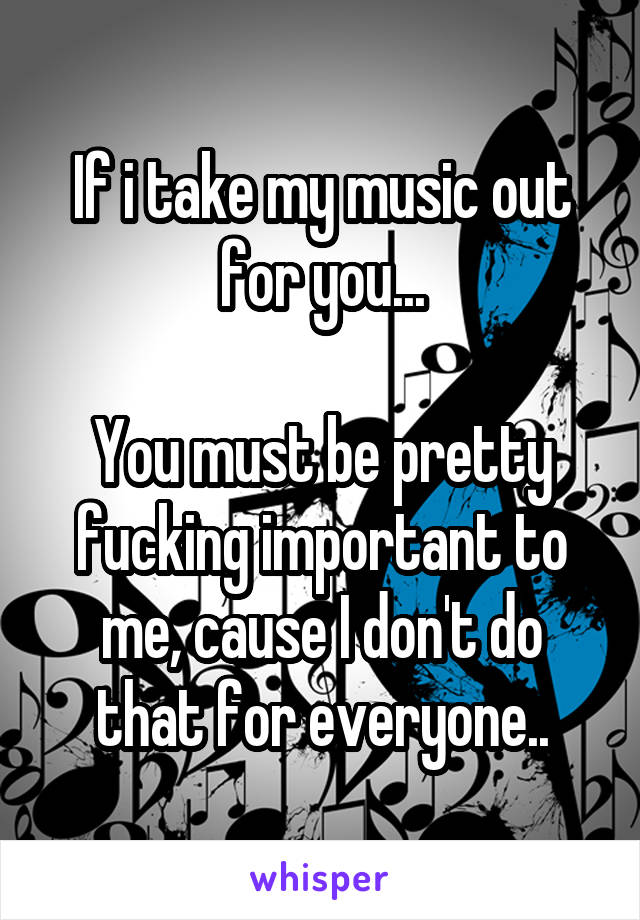 If i take my music out for you...  You must be pretty fucking important to me, cause I don't do that for everyone..