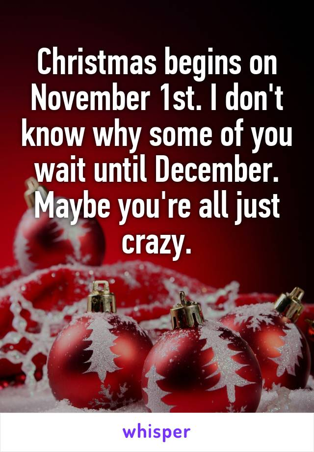 Christmas begins on November 1st. I don't know why some of you wait until December. Maybe you're all just crazy.