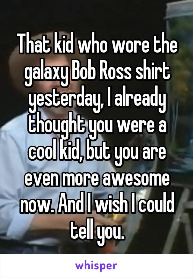 That kid who wore the galaxy Bob Ross shirt yesterday, I already thought you were a cool kid, but you are even more awesome now. And I wish I could tell you.