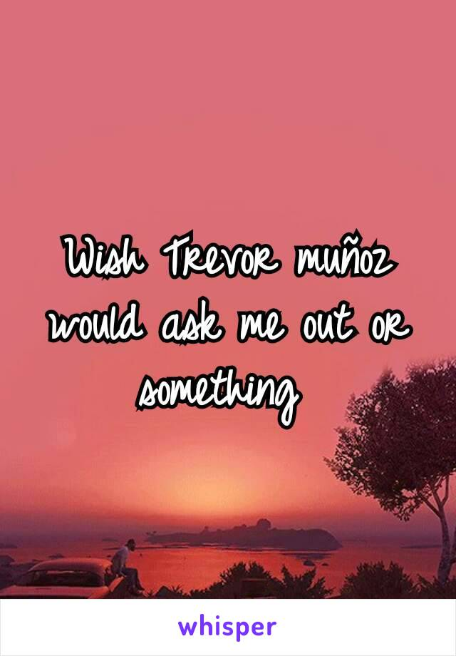 Wish Trevor muñoz would ask me out or something