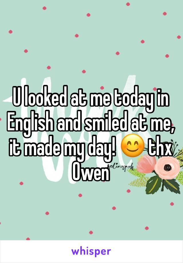 U looked at me today in English and smiled at me, it made my day! 😊 thx Owen
