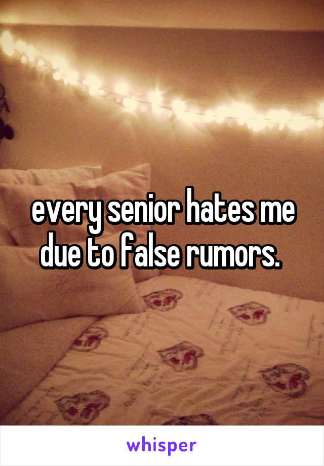 every senior hates me due to false rumors.