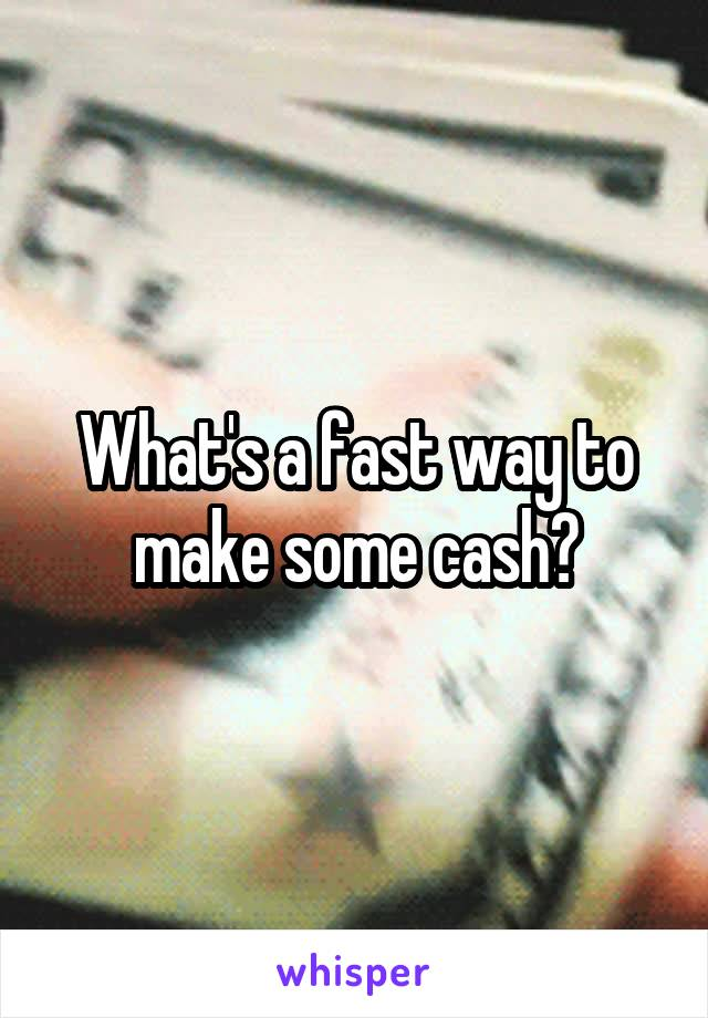 What's a fast way to make some cash?