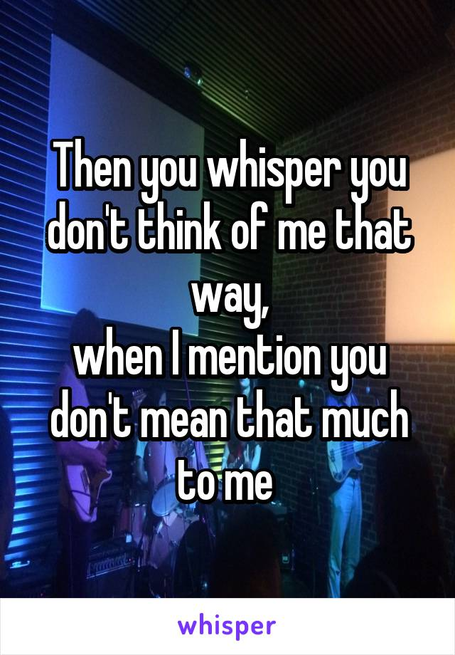 Then you whisper you don't think of me that way, when I mention you don't mean that much to me