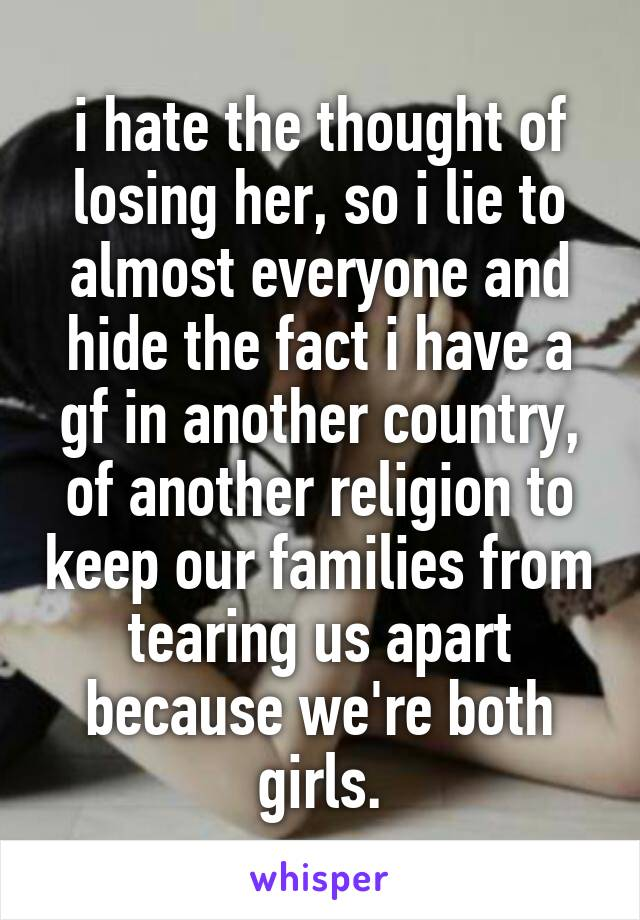 i hate the thought of losing her, so i lie to almost everyone and hide the fact i have a gf in another country, of another religion to keep our families from tearing us apart because we're both girls.
