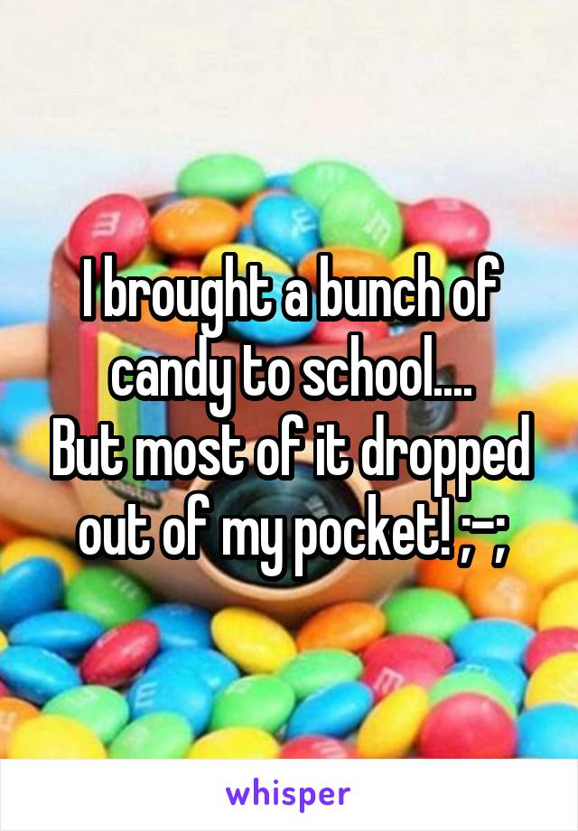 I brought a bunch of candy to school.... But most of it dropped out of my pocket! ;-;