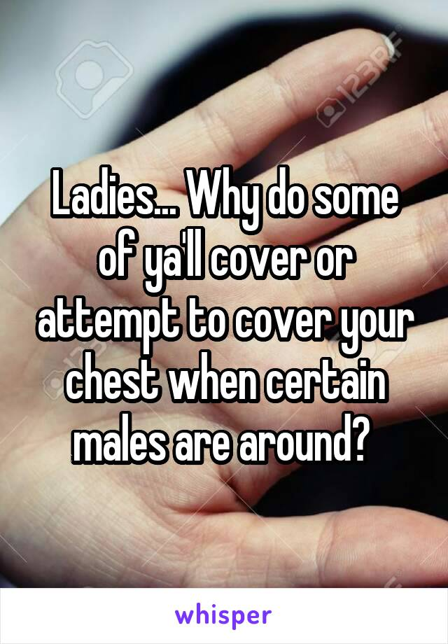 Ladies... Why do some of ya'll cover or attempt to cover your chest when certain males are around?