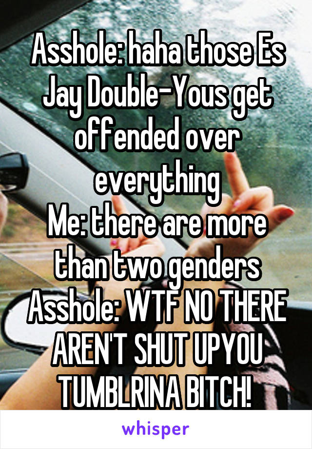 Asshole: haha those Es Jay Double-Yous get offended over everything Me: there are more than two genders Asshole: WTF NO THERE AREN'T SHUT UPYOU TUMBLRINA BITCH!