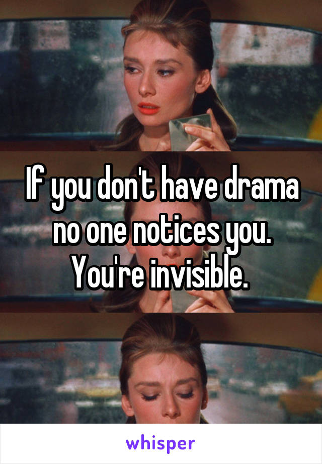 If you don't have drama no one notices you. You're invisible.
