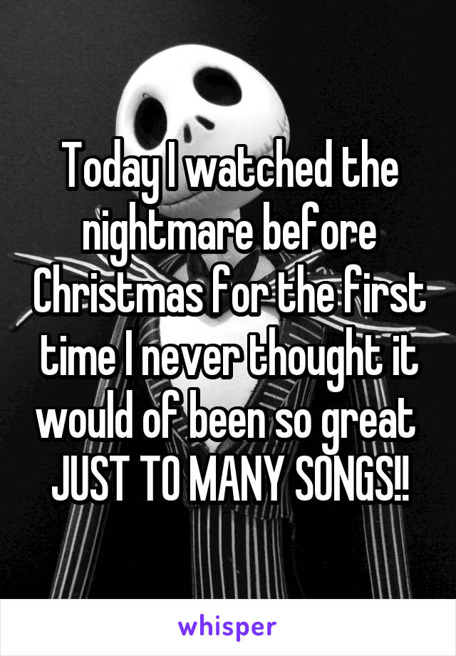 Today I watched the nightmare before Christmas for the first time I never thought it would of been so great  JUST TO MANY SONGS!!