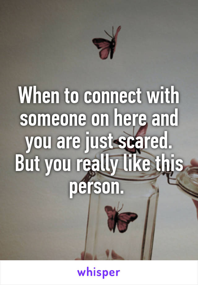 When to connect with someone on here and you are just scared. But you really like this person.