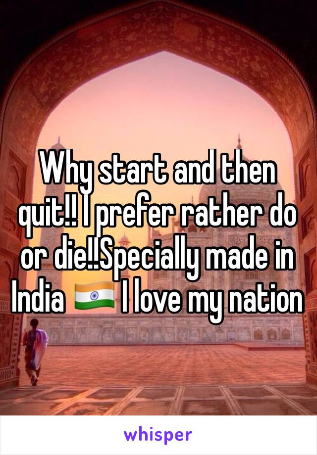 Why start and then quit!! I prefer rather do or die!!Specially made in India 🇮🇳 I love my nation