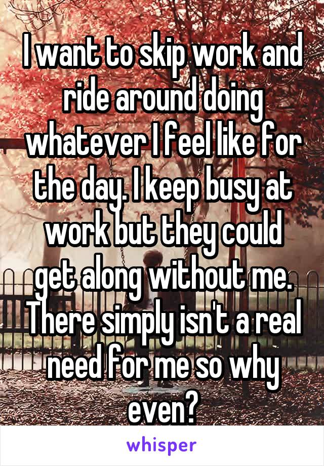 I want to skip work and ride around doing whatever I feel like for the day. I keep busy at work but they could get along without me. There simply isn't a real need for me so why even?