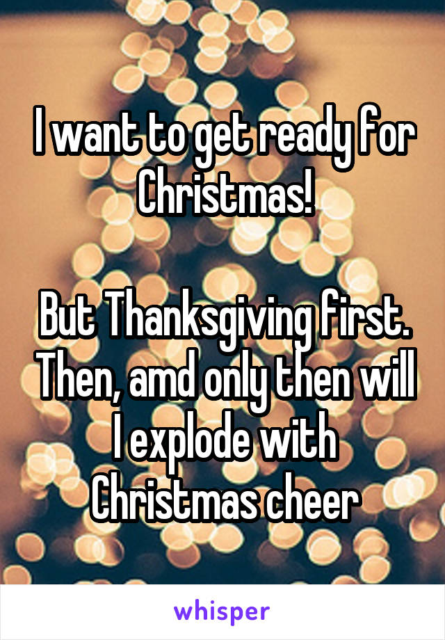 I want to get ready for Christmas!  But Thanksgiving first. Then, amd only then will I explode with Christmas cheer