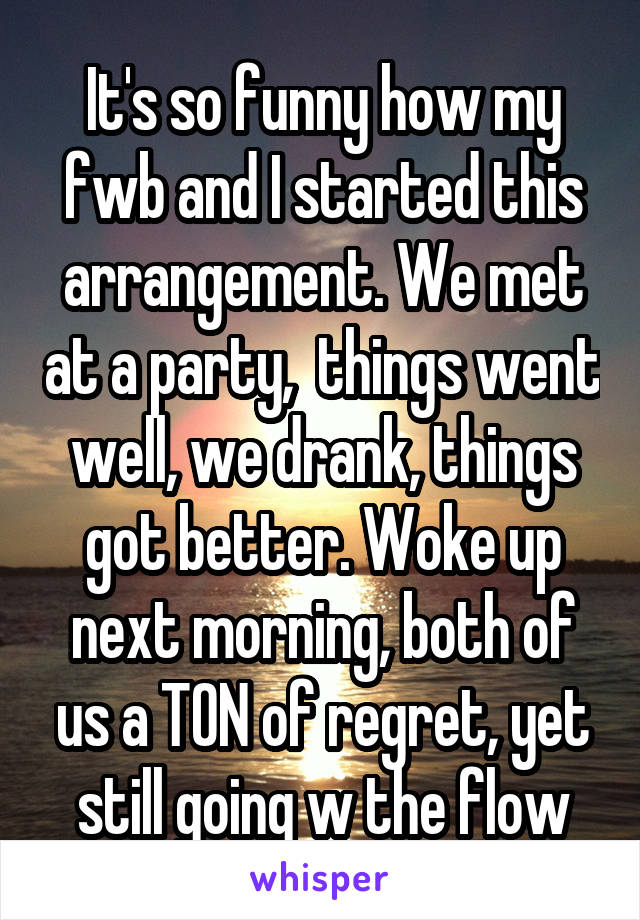 It's so funny how my fwb and I started this arrangement. We met at a party,  things went well, we drank, things got better. Woke up next morning, both of us a TON of regret, yet still going w the flow