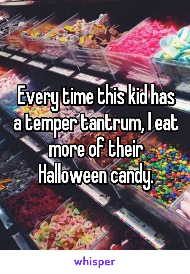 Every time this kid has a temper tantrum, I eat more of their Halloween candy.