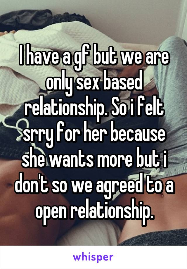 I have a gf but we are only sex based relationship. So i felt srry for her because she wants more but i don't so we agreed to a open relationship.