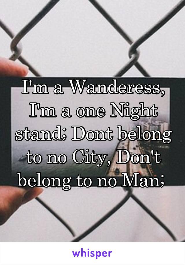 I'm a Wanderess, I'm a one Night stand; Dont belong to no City, Don't belong to no Man;