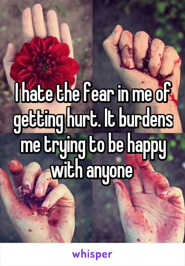 I hate the fear in me of getting hurt. It burdens me trying to be happy with anyone