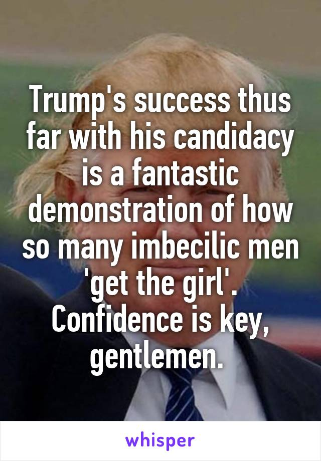 Trump's success thus far with his candidacy is a fantastic demonstration of how so many imbecilic men 'get the girl'. Confidence is key, gentlemen.