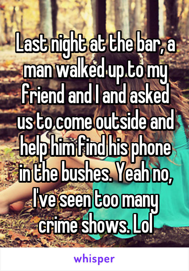 Last night at the bar, a man walked up to my friend and I and asked us to come outside and help him find his phone in the bushes. Yeah no, I've seen too many crime shows. Lol