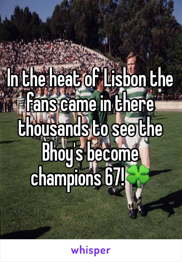 In the heat of Lisbon the fans came in there thousands to see the Bhoy's become champions 67!🍀