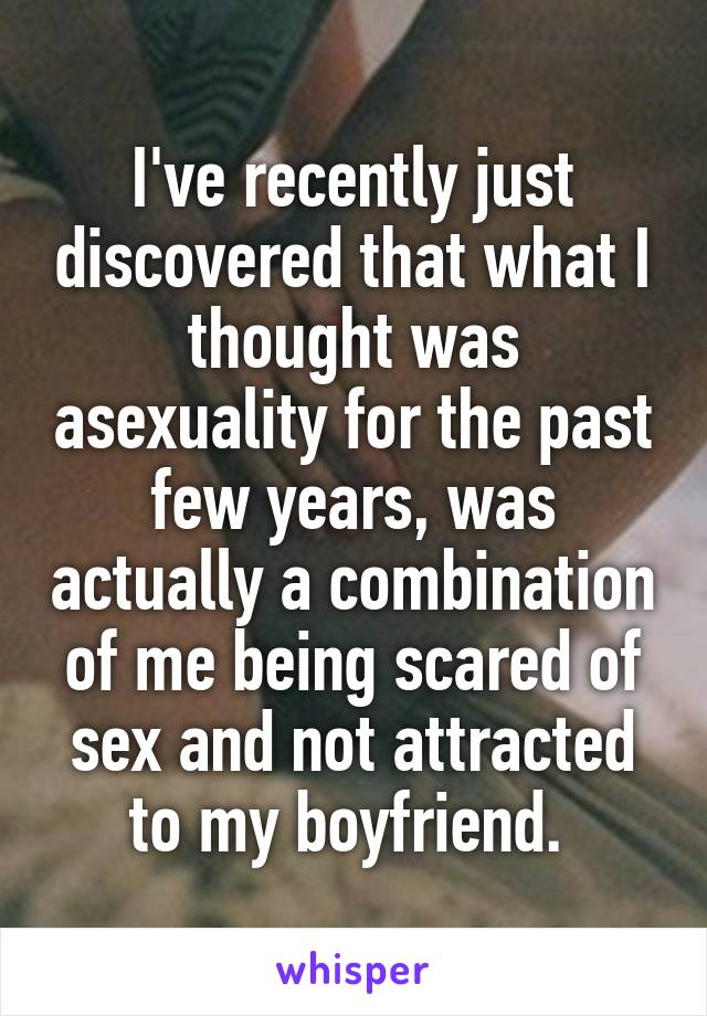 I've recently just discovered that what I thought was asexuality for the past few years, was actually a combination of me being scared of sex and not attracted to my boyfriend.