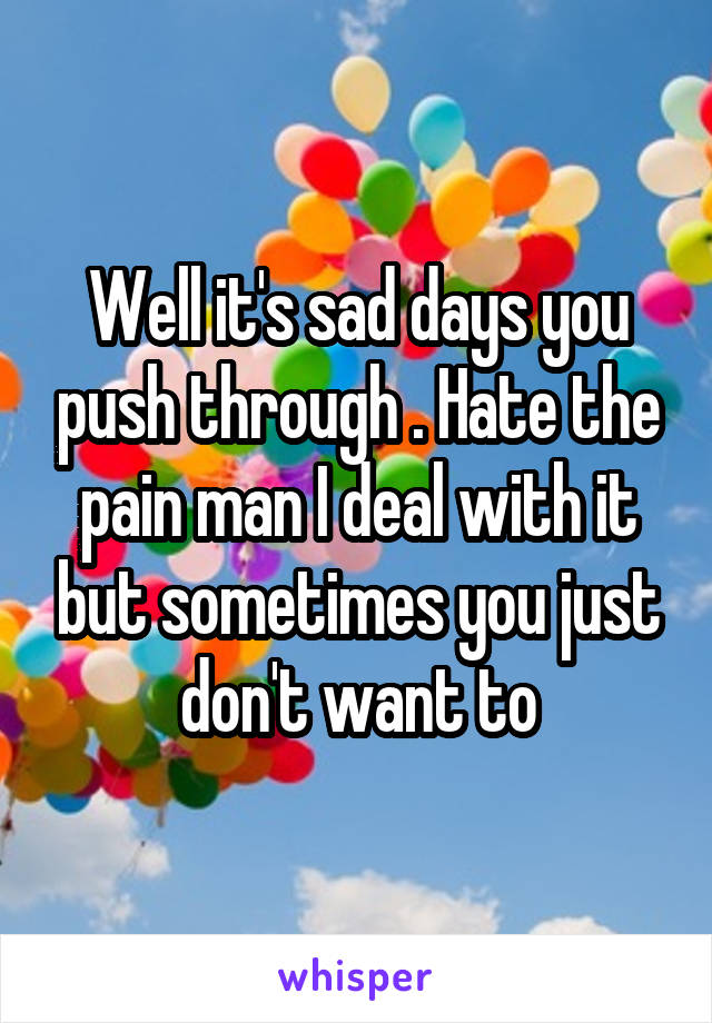 Well it's sad days you push through . Hate the pain man I deal with it but sometimes you just don't want to