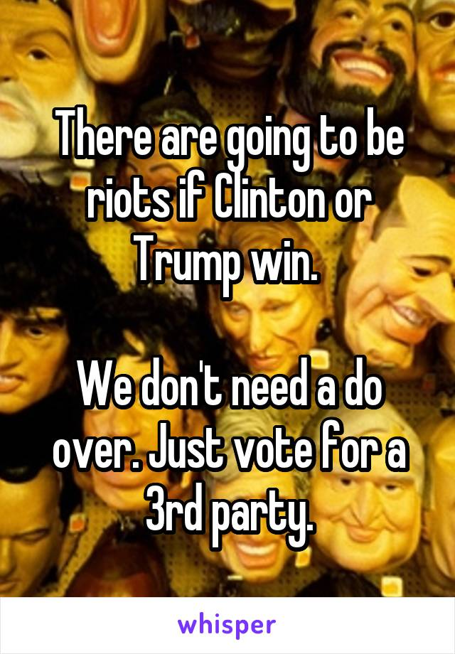 There are going to be riots if Clinton or Trump win.   We don't need a do over. Just vote for a 3rd party.