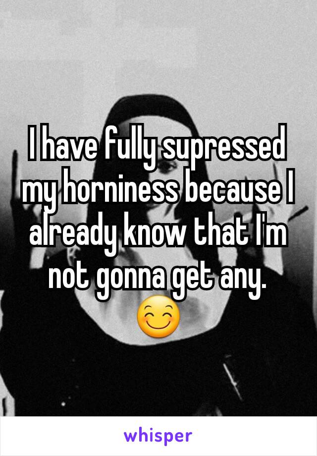 I have fully supressed my horniness because I already know that I'm not gonna get any. 😊