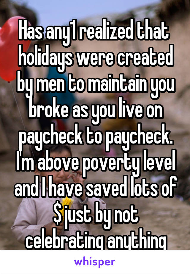 Has any1 realized that  holidays were created by men to maintain you broke as you live on paycheck to paycheck. I'm above poverty level and I have saved lots of $ just by not celebrating anything