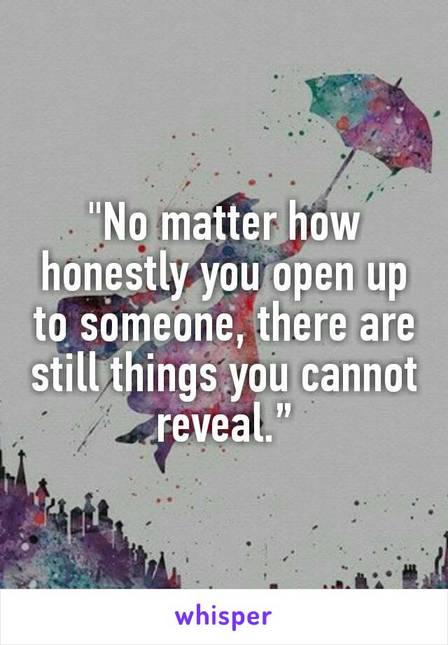 """""""No matter how honestly you open up to someone, there are still things you cannot reveal."""""""