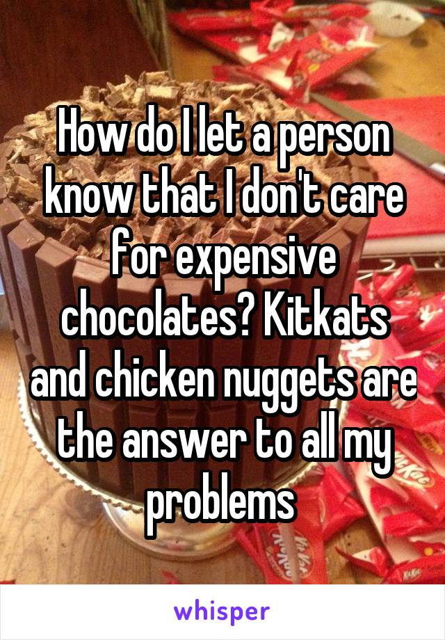 How do I let a person know that I don't care for expensive chocolates? Kitkats and chicken nuggets are the answer to all my problems