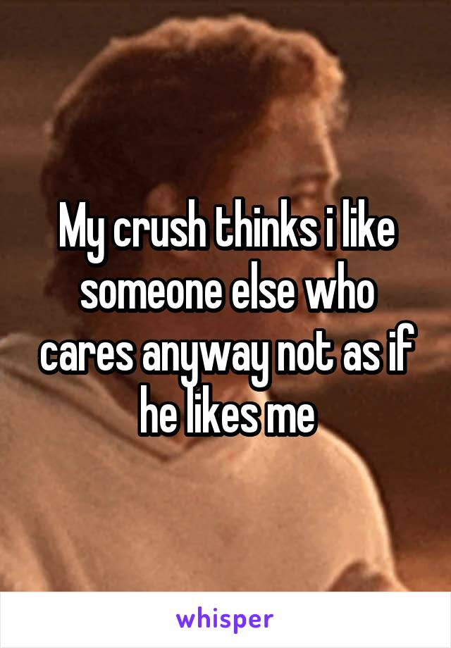 My crush thinks i like someone else who cares anyway not as if he likes me