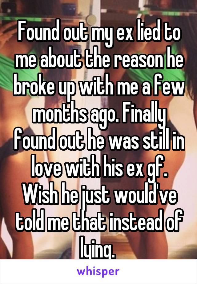 Found out my ex lied to me about the reason he broke up with me a few months ago. Finally found out he was still in love with his ex gf. Wish he just would've told me that instead of lying.