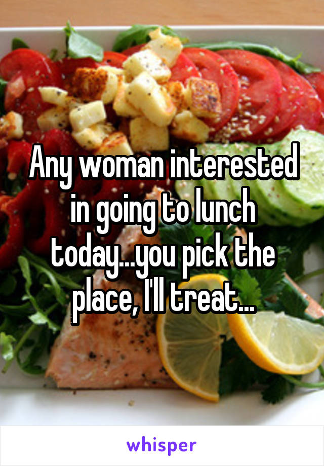 Any woman interested in going to lunch today...you pick the place, I'll treat...